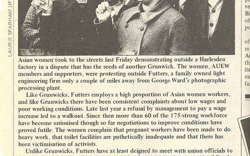South Asian women took to the streets outside a Harlesden factory, Futters, a family owned light engineering firm that was only a couple of miles from Grunwick in protest at low wages, poor working conditions, inadequate toilet facilities and victimisatio